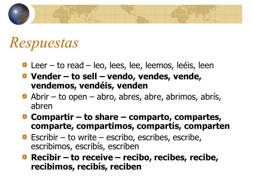 Respuestas Leer – to read – leo, lees, lee, leemos, leéis, leen Vender – to sell – vendo, vendes, vende, vendemos, vendéis, venden Abrir – to open – a