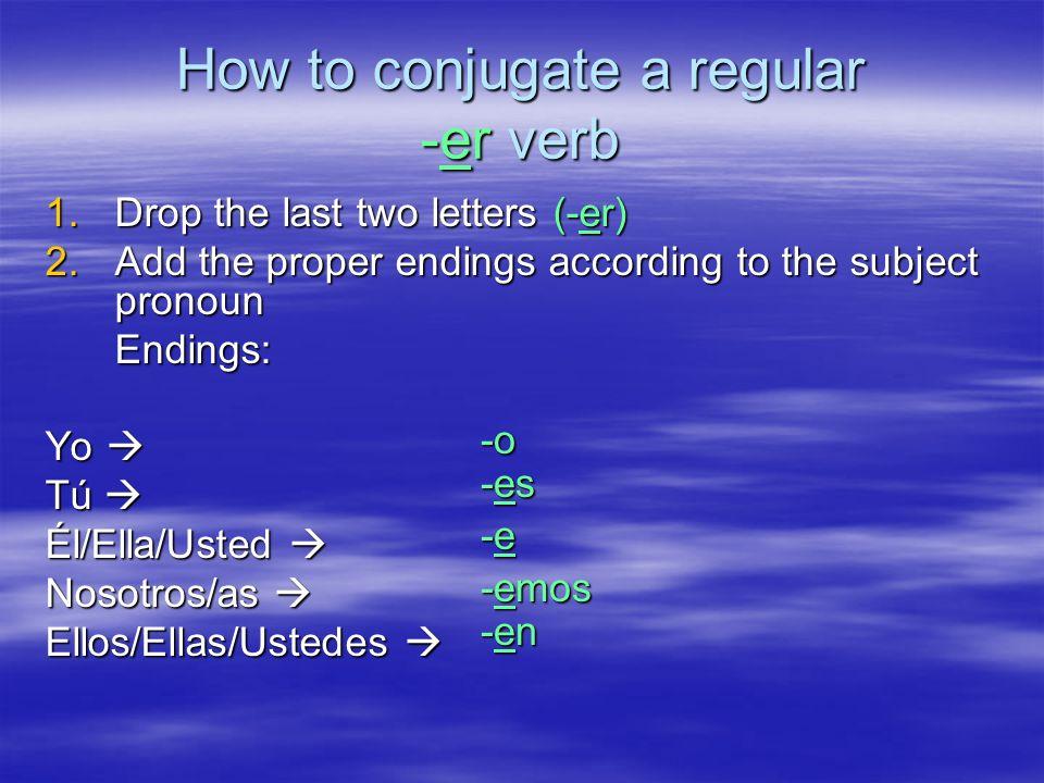 How to conjugate a regular -er verb 1.Drop the last two letters (-er) 2.Add the proper endings according to the subject pronoun Endings: Yo Yo Tú Tú É
