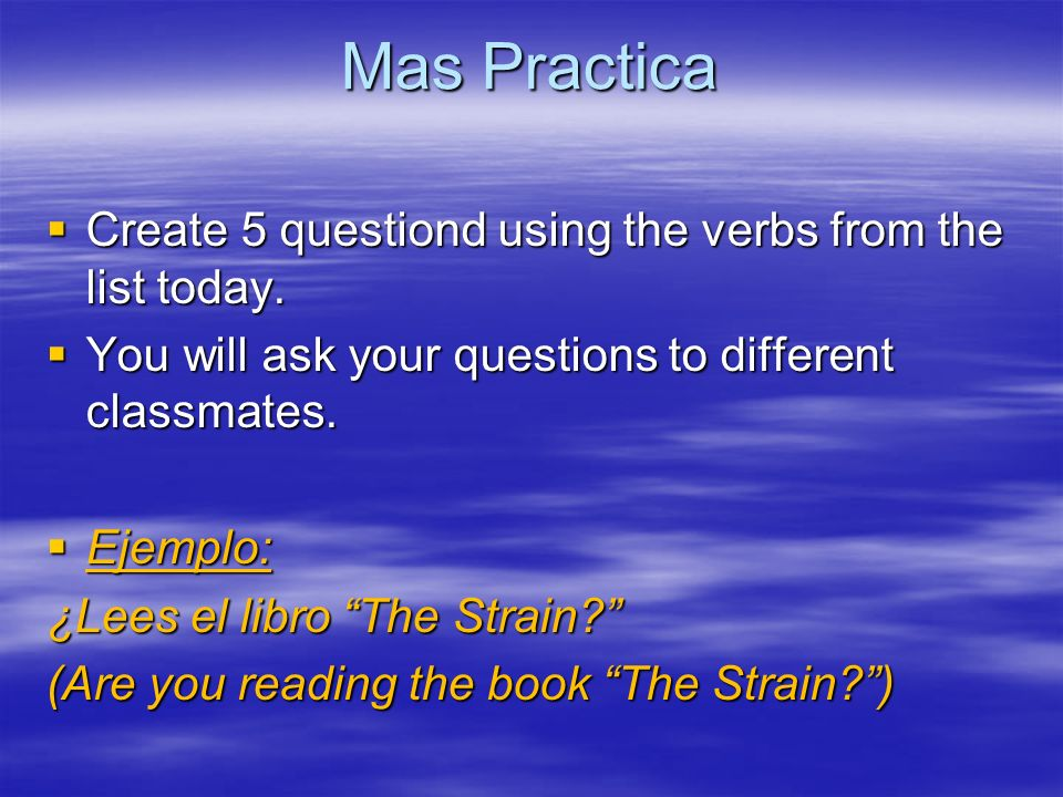 Mas Practica Create 5 questiond using the verbs from the list today. Create 5 questiond using the verbs from the list today. You will ask your questio