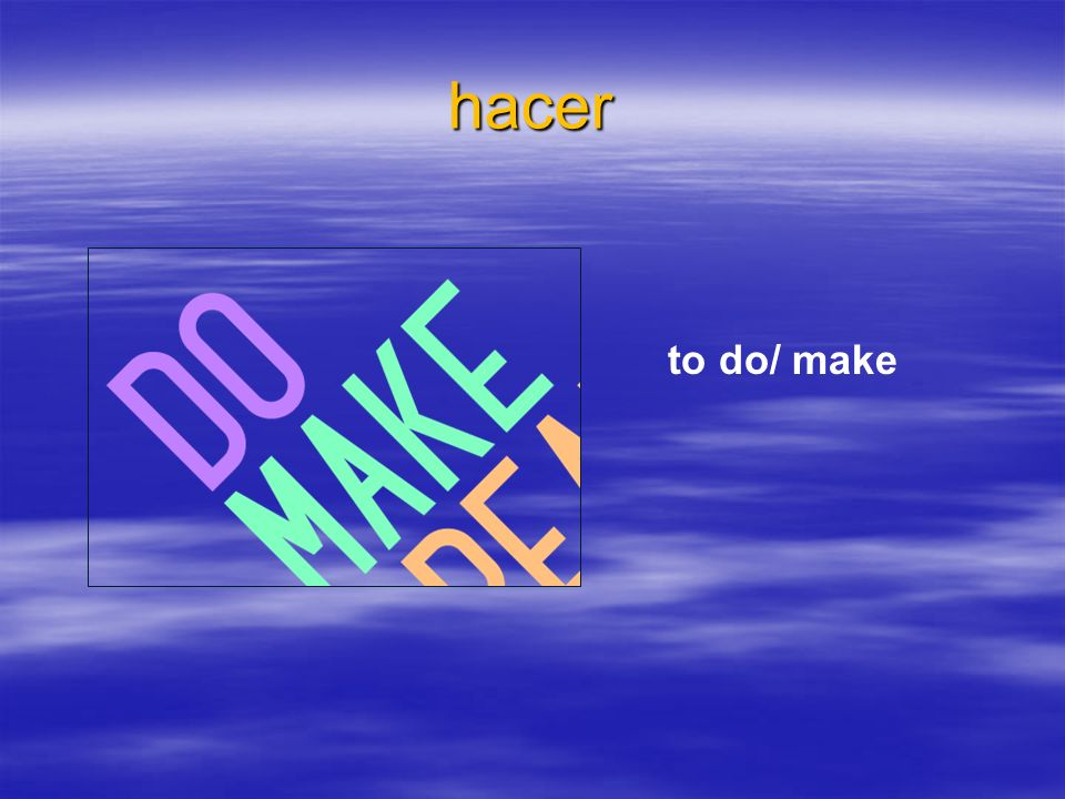 hacer to do/ make