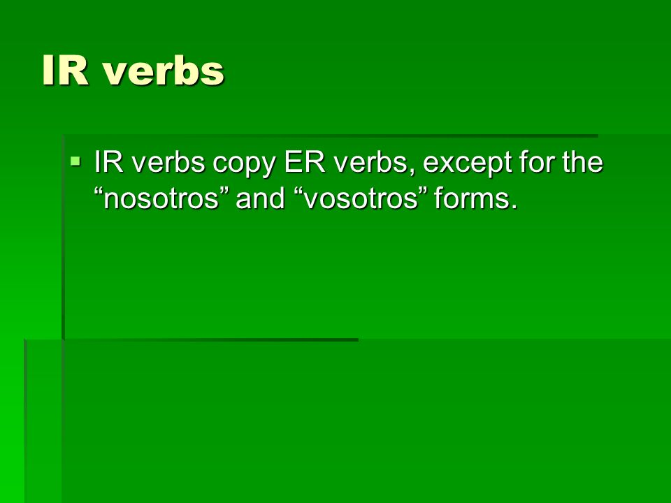 IR verbs IR verbs copy ER verbs, except for the nosotros and vosotros forms. IR verbs copy ER verbs, except for the nosotros and vosotros forms.