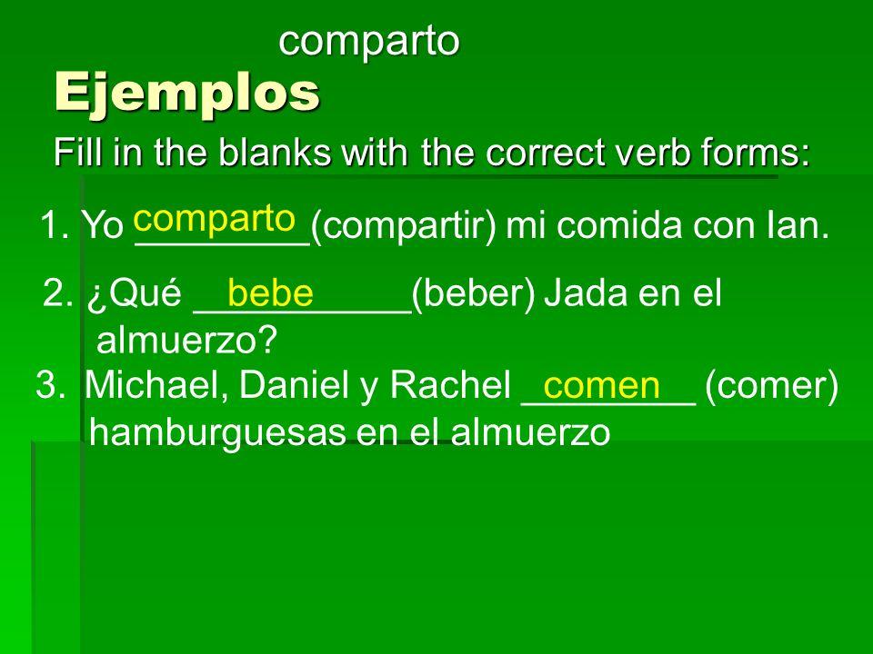 Ejemplos Fill in the blanks with the correct verb forms: comparto 1. Yo ________(compartir) mi comida con Ian. 2. ¿Qué __________(beber) Jada en el al