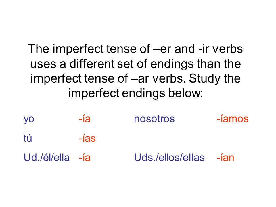The imperfect tense of –er and -ir verbs uses a different set of endings than the imperfect tense of –ar verbs. Study the imperfect endings below: yo-