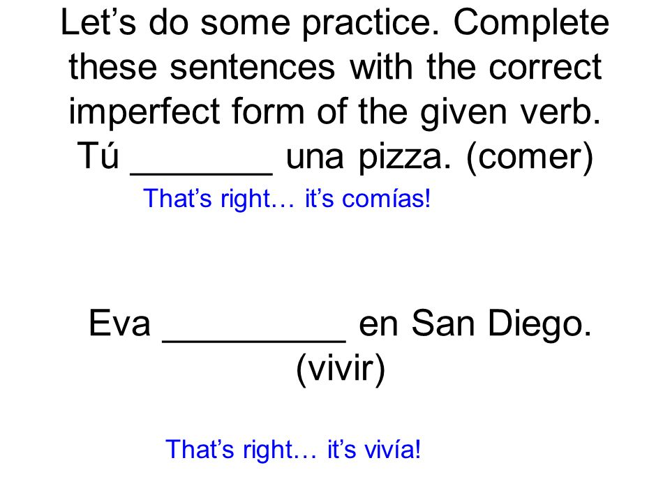 Lets do some practice. Complete these sentences with the correct imperfect form of the given verb. Tú _______ una pizza. (comer) comías! Thats right…