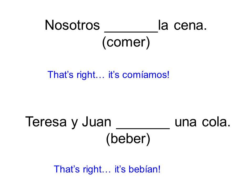 Nosotros _______la cena. (comer) comíamos! Thats right… its bebían! Teresa y Juan _______ una cola. (beber)