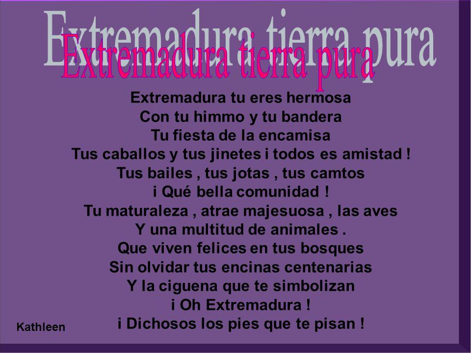 Extremadura tu eres hermosa Con tu himmo y tu bandera Tu fiesta de la encamisa Tus caballos y tus jinetes i todos es amistad .