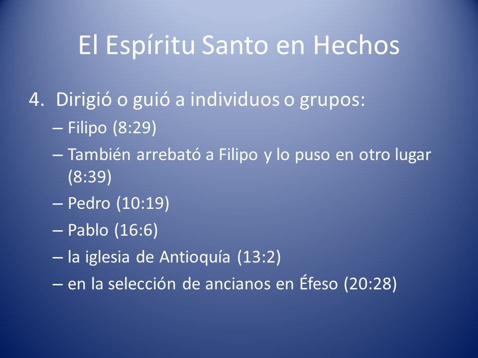El Espíritu Santo en Hechos 4.Dirigió o guió a individuos o grupos: – Filipo (8:29) – También arrebató a Filipo y lo puso en otro lugar (8:39) – Pedro