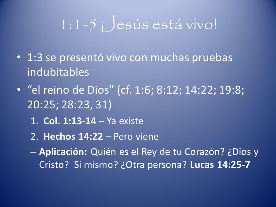 1:1-5 ¡Jesús está vivo! 1:3 se presentó vivo con muchas pruebas indubitables el reino de Dios (cf. 1:6; 8:12; 14:22; 19:8; 20:25; 28:23, 31) 1. Col. 1