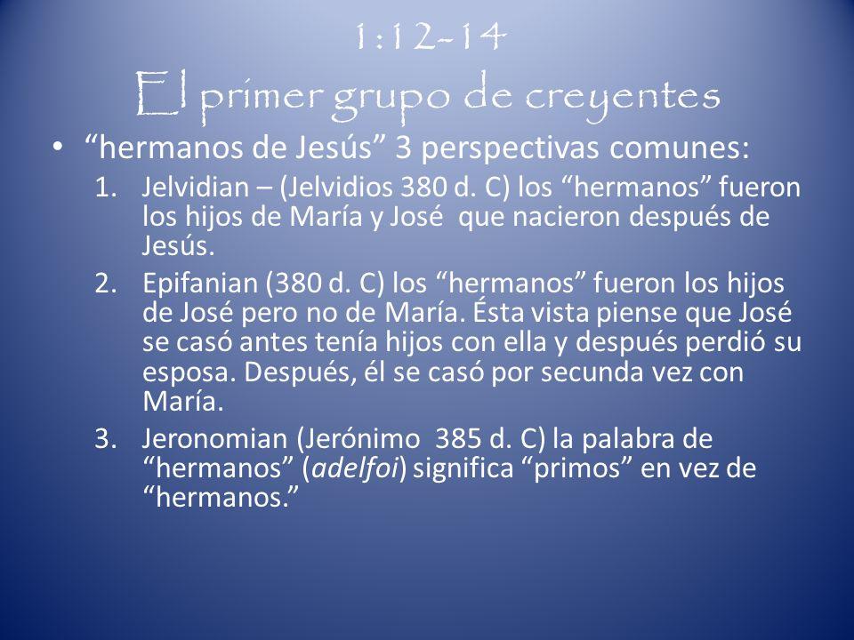 1:12-14 El primer grupo de creyentes hermanos de Jesús 3 perspectivas comunes: 1.Jelvidian – (Jelvidios 380 d. C) los hermanos fueron los hijos de Mar