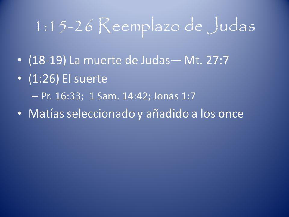 1:15-26 Reemplazo de Judas (18-19) La muerte de Judas Mt. 27:7 (1:26) El suerte – Pr. 16:33; 1 Sam. 14:42; Jonás 1:7 Matías seleccionado y añadido a l