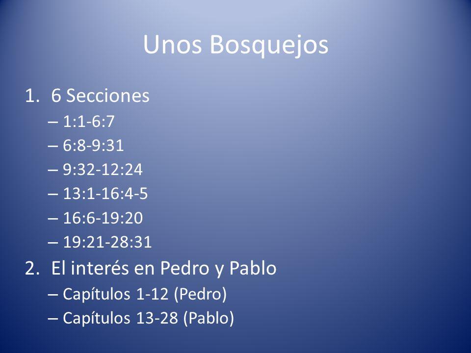 Unos Bosquejos 1.6 Secciones – 1:1-6:7 – 6:8-9:31 – 9:32-12:24 – 13:1-16:4-5 – 16:6-19:20 – 19:21-28:31 2.El interés en Pedro y Pablo – Capítulos 1-12