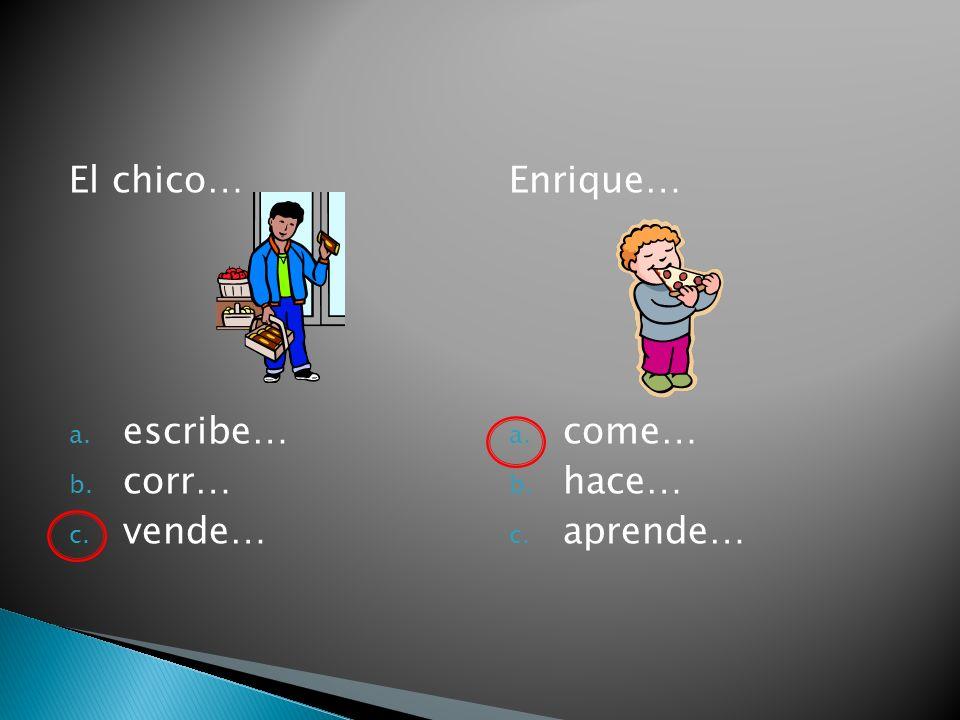 El chico… a. escribe… b. corr… c. vende… Enrique… a. come… b. hace… c. aprende…