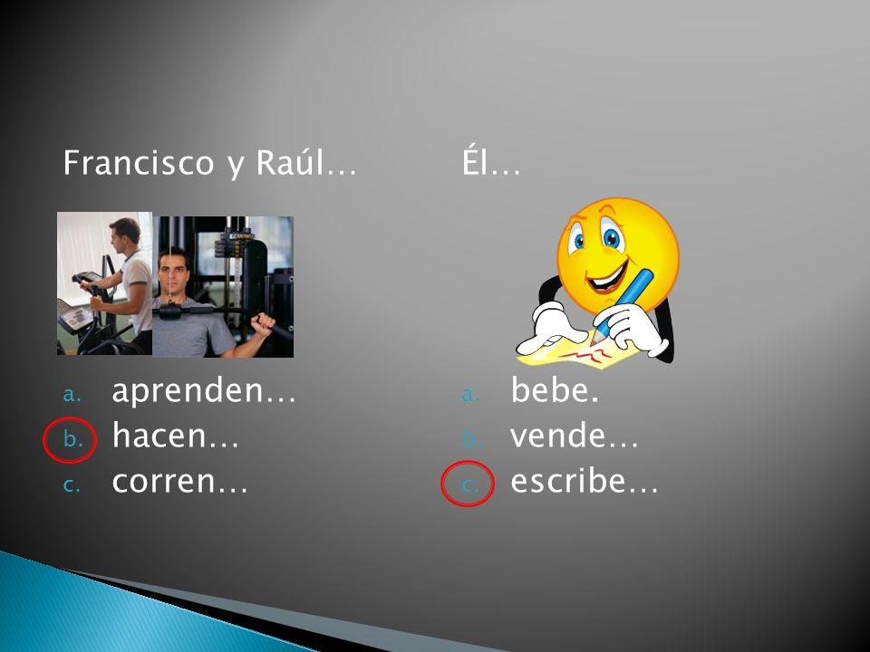 Francisco y Raúl… a. aprenden… b. hacen… c. corren… Él… a. bebe. b. vende… c. escribe…