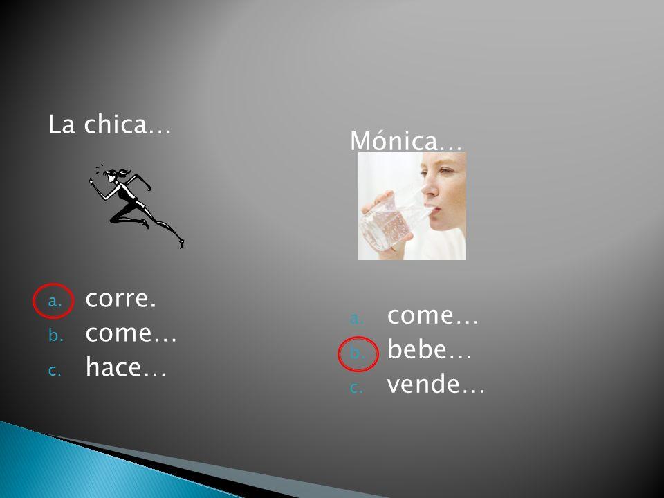 La chica… a. corre. b. come… c. hace… Mónica… a. come… b. bebe… c. vende…