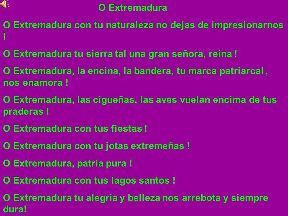 O Extremadura O Extremadura con tu naturaleza no dejas de impresionarnos ! O Extremadura tu sierra tal una gran señora, reina ! O Extremadura, la enci