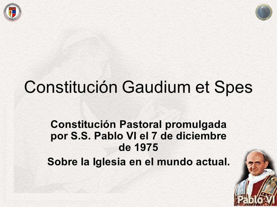 Constitución Gaudium et Spes Constitución Pastoral promulgada por S.S. Pablo VI el 7 de diciembre de 1975 Sobre la Iglesia en el mundo actual.