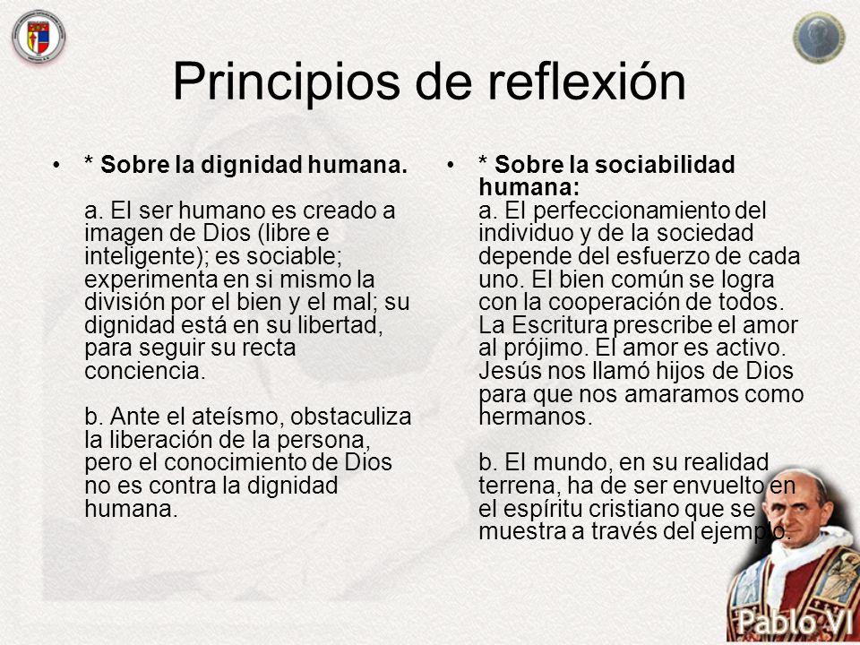 Principios de reflexión * Sobre la dignidad humana. a. El ser humano es creado a imagen de Dios (libre e inteligente); es sociable; experimenta en si