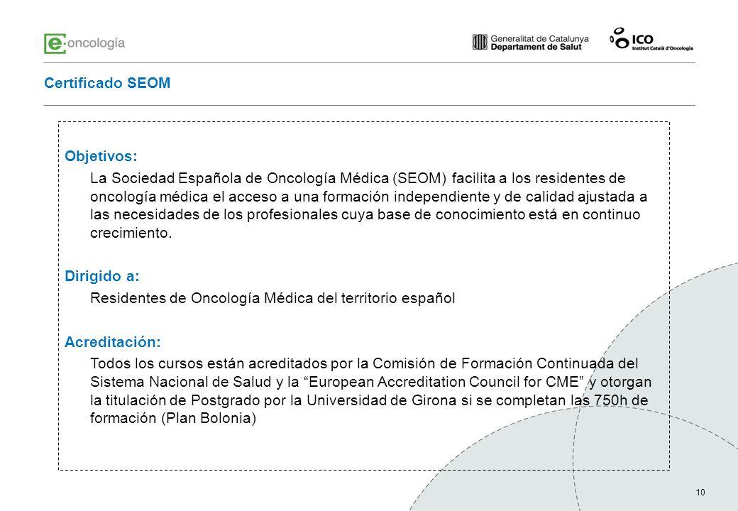 10 Certificado SEOM Objetivos: La Sociedad Española de Oncología Médica (SEOM) facilita a los residentes de oncología médica el acceso a una formación