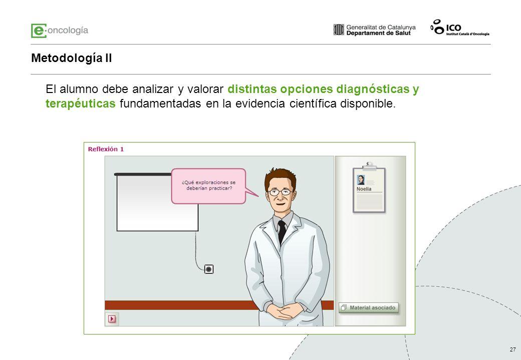 27 Metodología II El alumno debe analizar y valorar distintas opciones diagnósticas y terapéuticas fundamentadas en la evidencia científica disponible