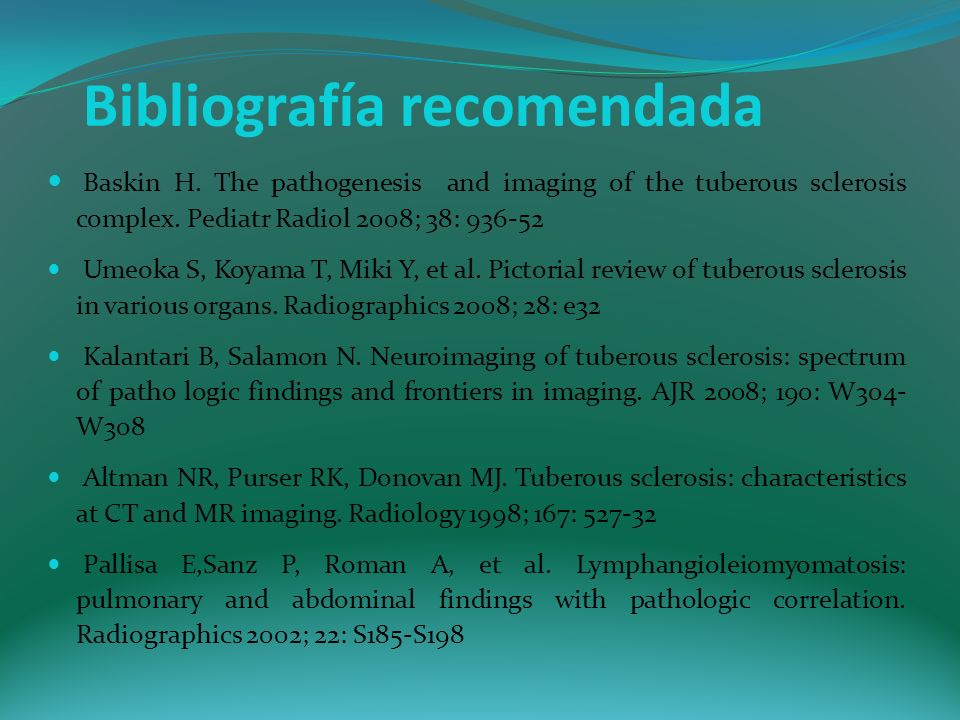 Bibliografía recomendada Baskin H. The pathogenesis and imaging of the tuberous sclerosis complex. Pediatr Radiol 2008; 38: 936-52 Umeoka S, Koyama T,