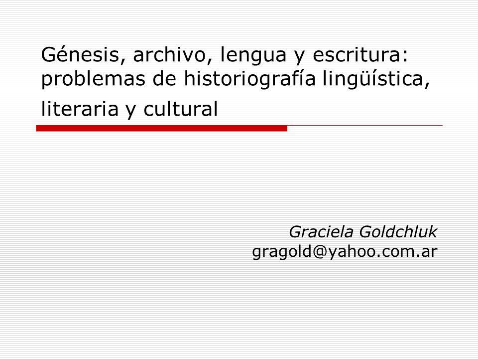 Génesis, archivo, lengua y escritura: problemas de historiografía lingüística, literaria y cultural Graciela Goldchluk gragold@yahoo.com.ar
