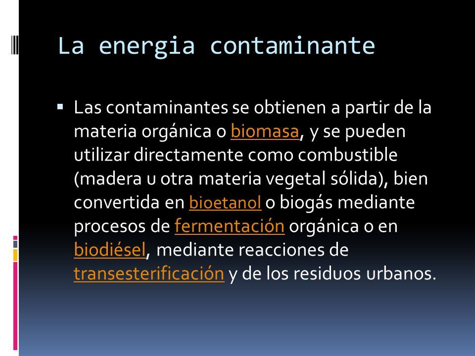 La energia contaminante Las contaminantes se obtienen a partir de la materia orgánica o biomasa, y se pueden utilizar directamente como combustible (m