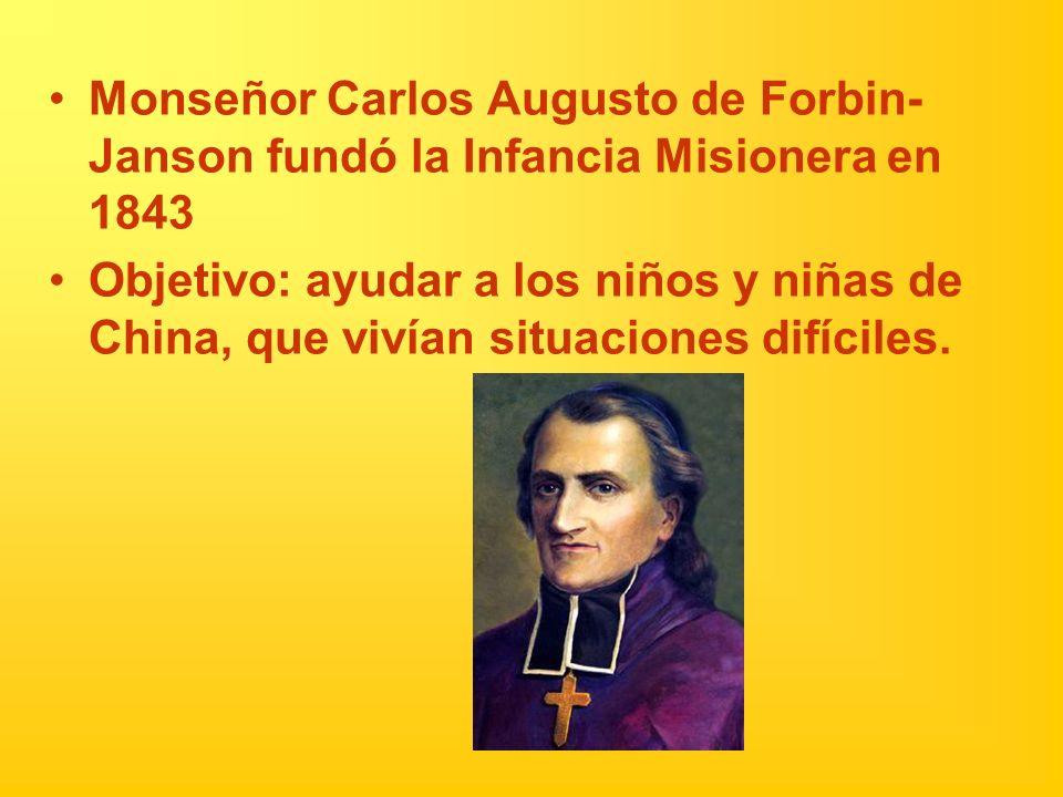 Monseñor Carlos Augusto de Forbin- Janson fundó la Infancia Misionera en 1843 Objetivo: ayudar a los niños y niñas de China, que vivían situaciones di