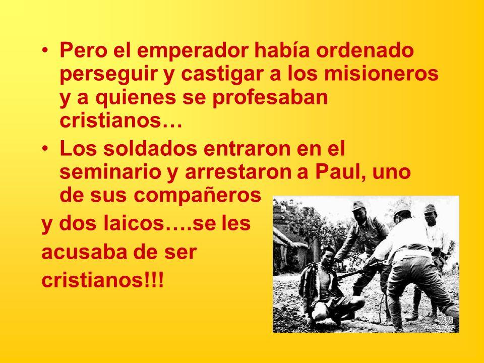Pero el emperador había ordenado perseguir y castigar a los misioneros y a quienes se profesaban cristianos… Los soldados entraron en el seminario y a