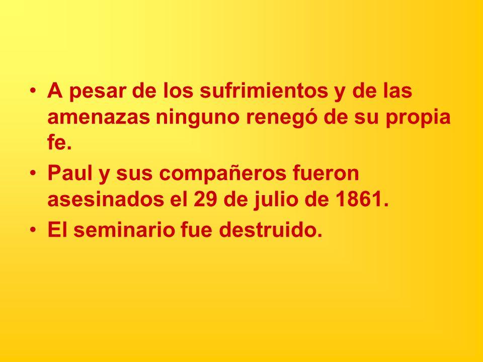 A pesar de los sufrimientos y de las amenazas ninguno renegó de su propia fe. Paul y sus compañeros fueron asesinados el 29 de julio de 1861. El semin