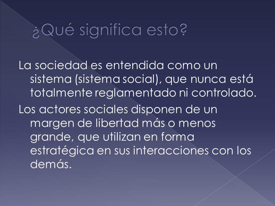 La sociedad es entendida como un sistema (sistema social), que nunca está totalmente reglamentado ni controlado.