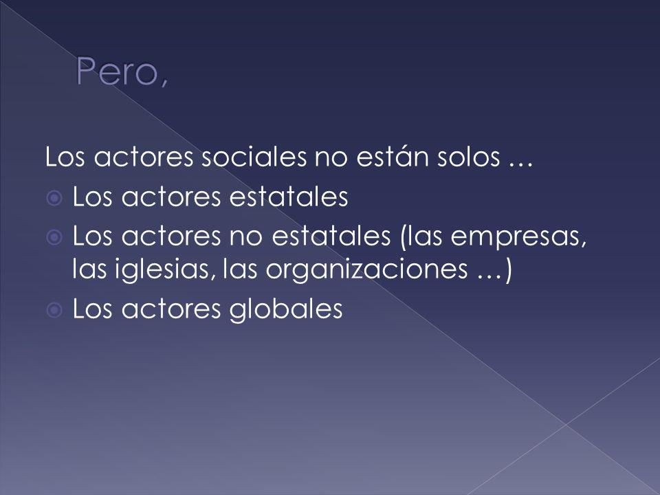 Los actores sociales no están solos … Los actores estatales Los actores no estatales (las empresas, las iglesias, las organizaciones …) Los actores globales