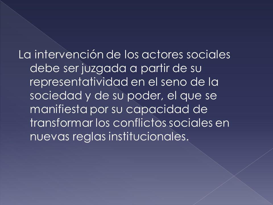 La intervención de los actores sociales debe ser juzgada a partir de su representatividad en el seno de la sociedad y de su poder, el que se manifiesta por su capacidad de transformar los conflictos sociales en nuevas reglas institucionales.