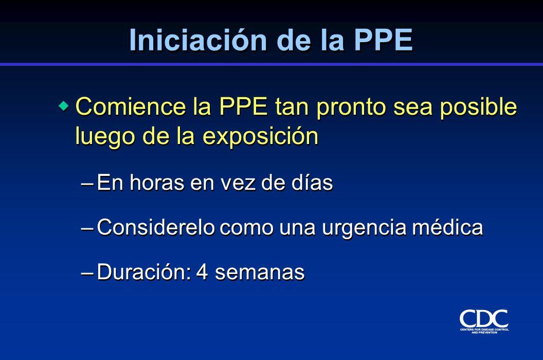 Iniciación de la PPE Comience la PPE tan pronto sea posible luego de la exposición –En horas en vez de días –Considerelo como una urgencia médica –Dur