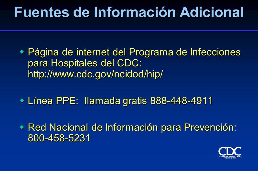 Fuentes de Información Adicional Página de internet del Programa de Infecciones para Hospitales del CDC: http://www.cdc.gov/ncidod/hip/ Línea PPE: lla