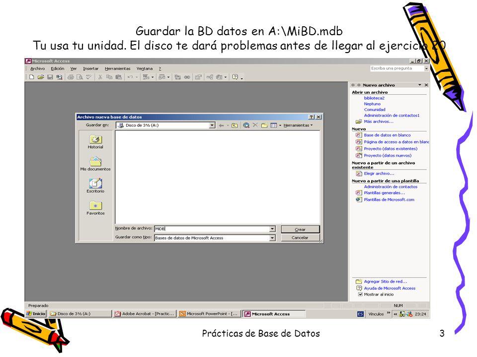 Prácticas de Base de Datos3 Guardar la BD datos en A:\MiBD.mdb Tu usa tu unidad. El disco te dará problemas antes de llegar al ejercicio 20