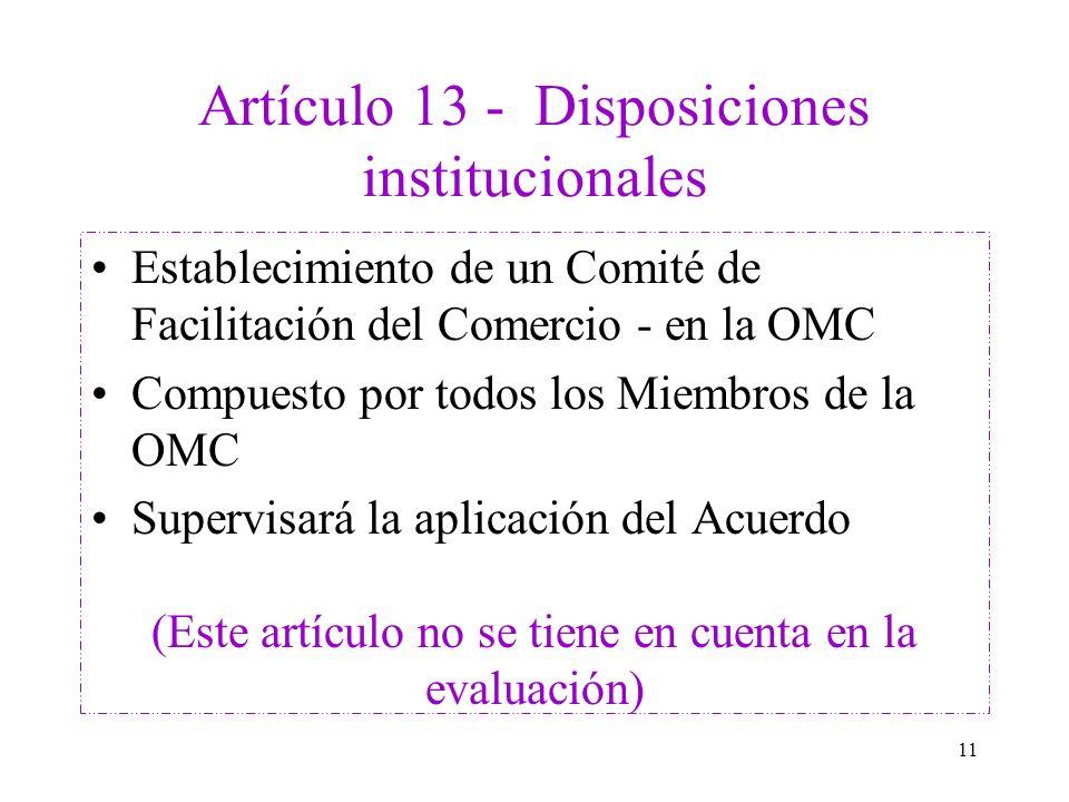 11 Artículo 13 - Disposiciones institucionales Establecimiento de un Comité de Facilitación del Comercio - en la OMC Compuesto por todos los Miembros