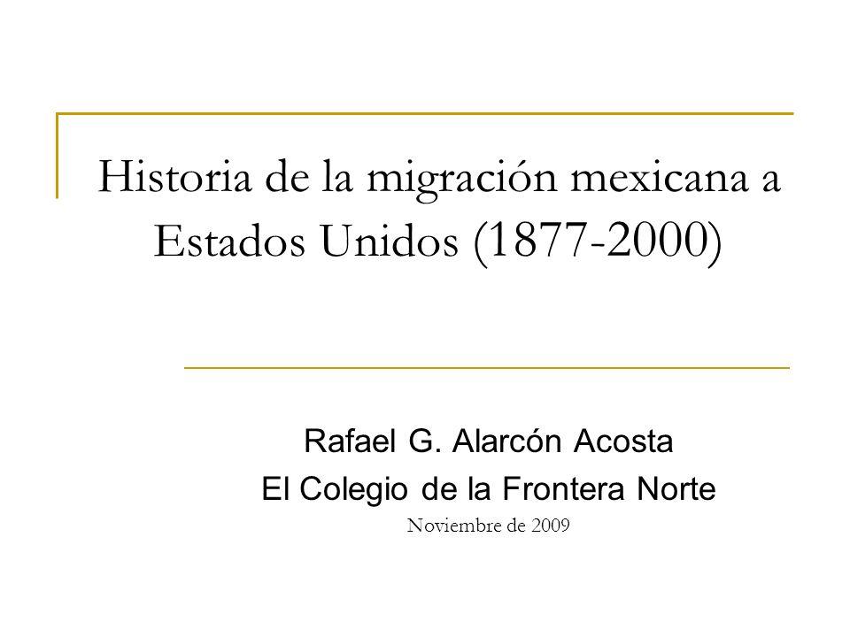 Historia de la migración mexicana a Estados Unidos (1877-2000) Rafael G. Alarcón Acosta El Colegio de la Frontera Norte Noviembre de 2009