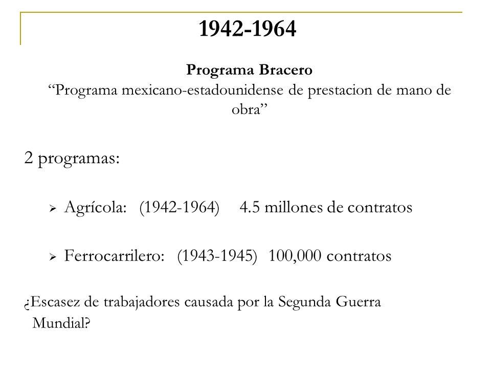 1942-1964 2 programas: Agrícola: (1942-1964) 4.5 millones de contratos Ferrocarrilero: (1943-1945) 100,000 contratos ¿Escasez de trabajadores causada