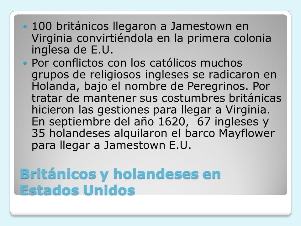 Británicos y holandeses en Estados Unidos 100 británicos llegaron a Jamestown en Virginia convirtiéndola en la primera colonia inglesa de E.U. Por con