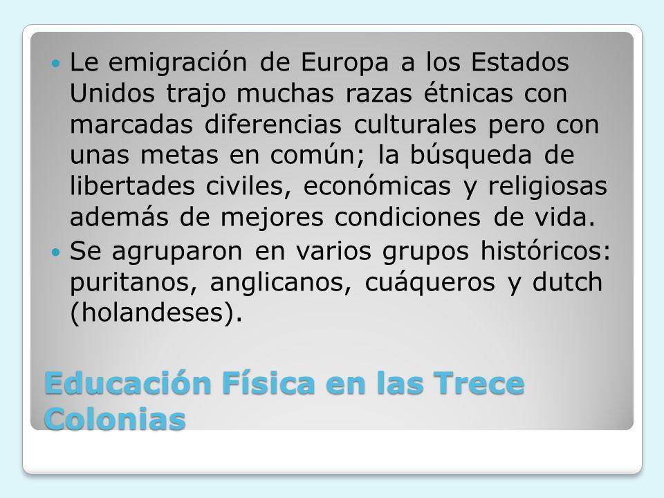 Educación Física en las Trece Colonias Le emigración de Europa a los Estados Unidos trajo muchas razas étnicas con marcadas diferencias culturales per