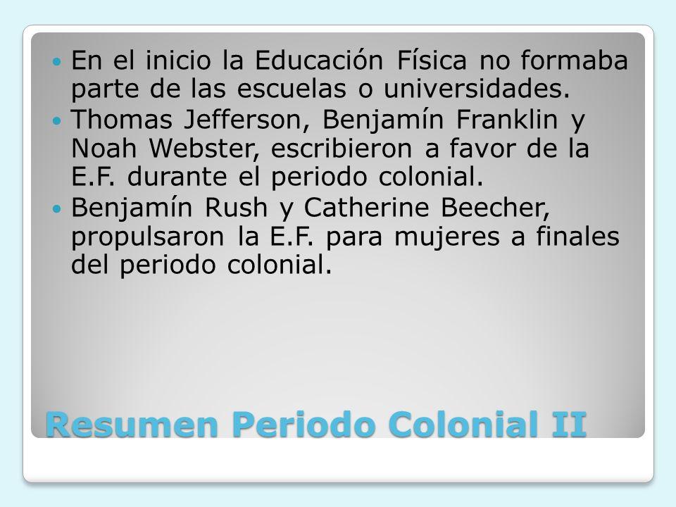 Resumen Periodo Colonial II En el inicio la Educación Física no formaba parte de las escuelas o universidades. Thomas Jefferson, Benjamín Franklin y N
