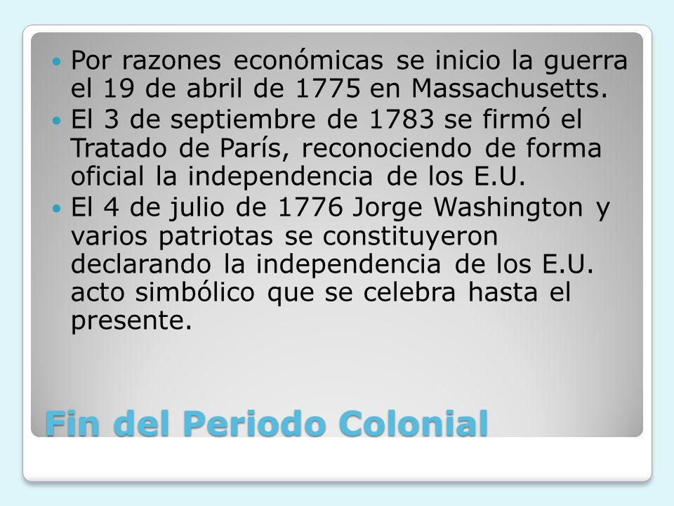 Fin del Periodo Colonial Por razones económicas se inicio la guerra el 19 de abril de 1775 en Massachusetts. El 3 de septiembre de 1783 se firmó el Tr