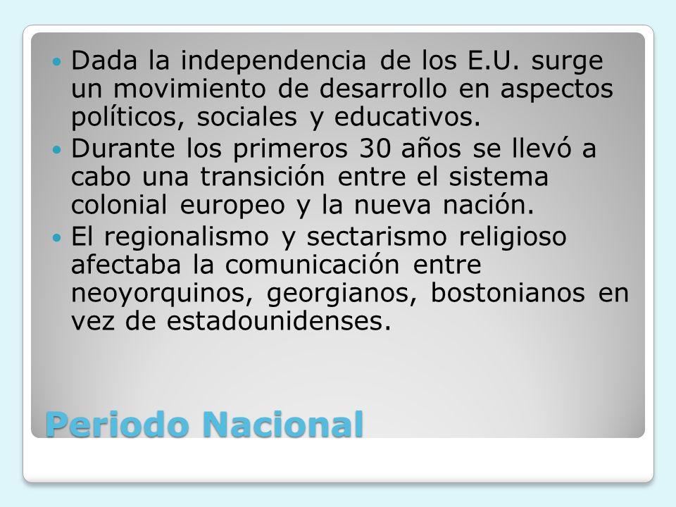 Periodo Nacional Dada la independencia de los E.U. surge un movimiento de desarrollo en aspectos políticos, sociales y educativos. Durante los primero