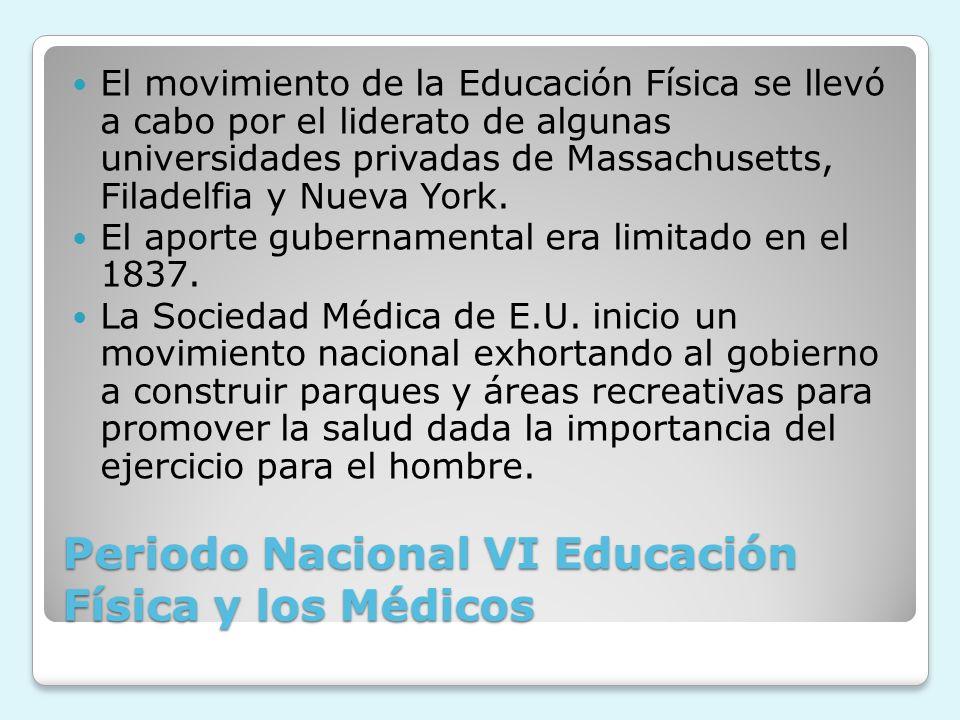 Periodo Nacional VI Educación Física y los Médicos El movimiento de la Educación Física se llevó a cabo por el liderato de algunas universidades priva