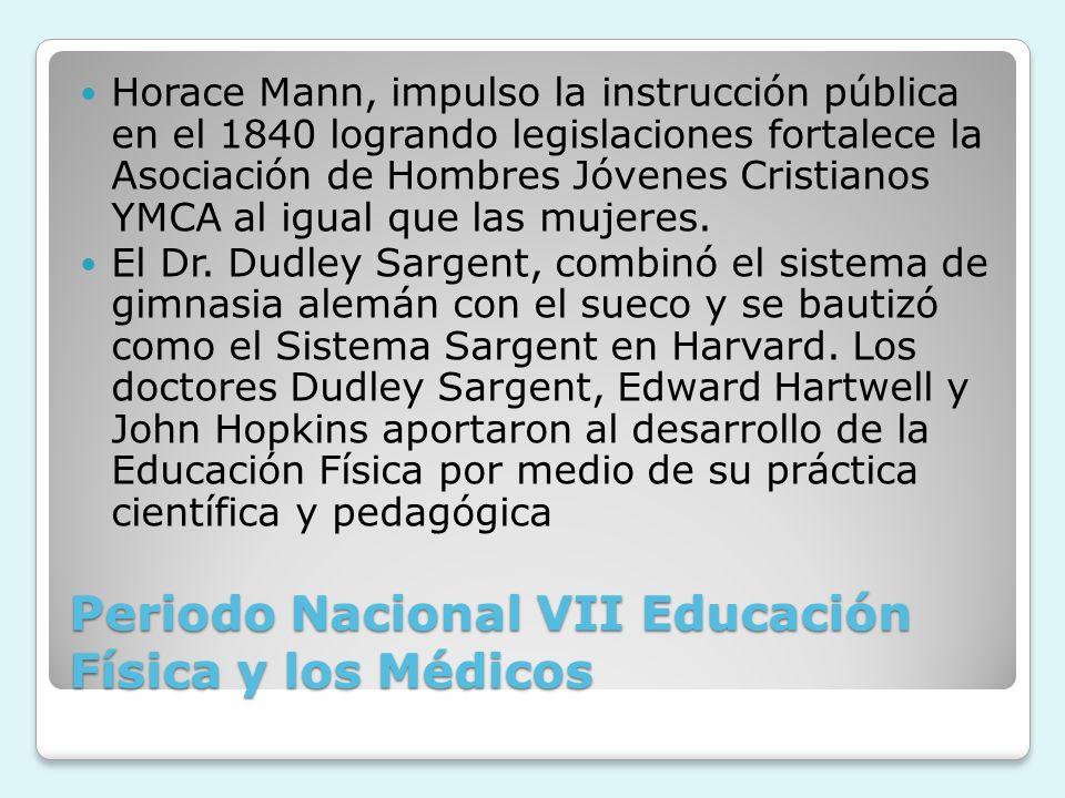 Periodo Nacional VII Educación Física y los Médicos Horace Mann, impulso la instrucción pública en el 1840 logrando legislaciones fortalece la Asociac