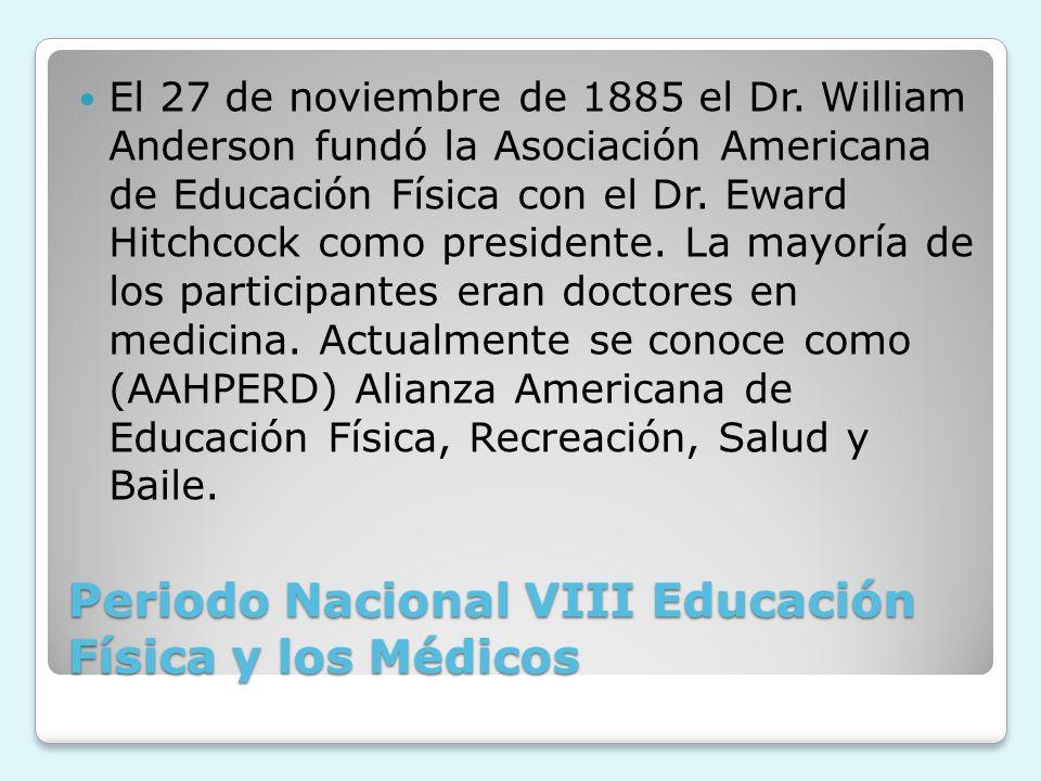 Periodo Nacional VIII Educación Física y los Médicos El 27 de noviembre de 1885 el Dr. William Anderson fundó la Asociación Americana de Educación Fís
