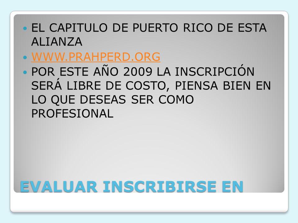 EVALUAR INSCRIBIRSE EN EL CAPITULO DE PUERTO RICO DE ESTA ALIANZA WWW.PRAHPERD.ORG POR ESTE AÑO 2009 LA INSCRIPCIÓN SERÁ LIBRE DE COSTO, PIENSA BIEN E