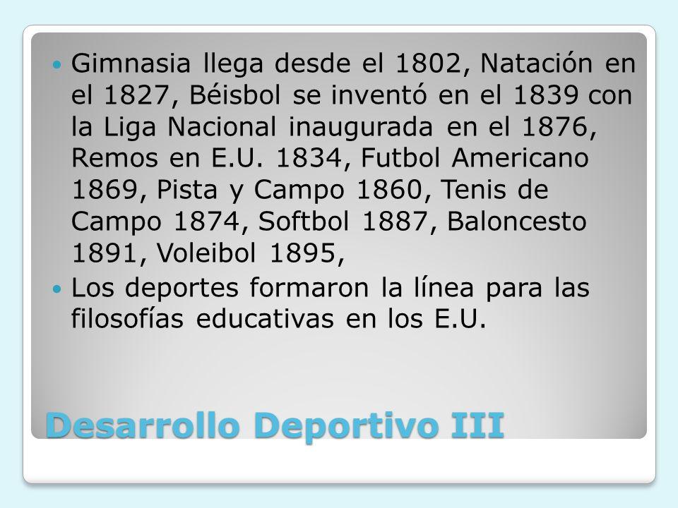Desarrollo Deportivo III Gimnasia llega desde el 1802, Natación en el 1827, Béisbol se inventó en el 1839 con la Liga Nacional inaugurada en el 1876,
