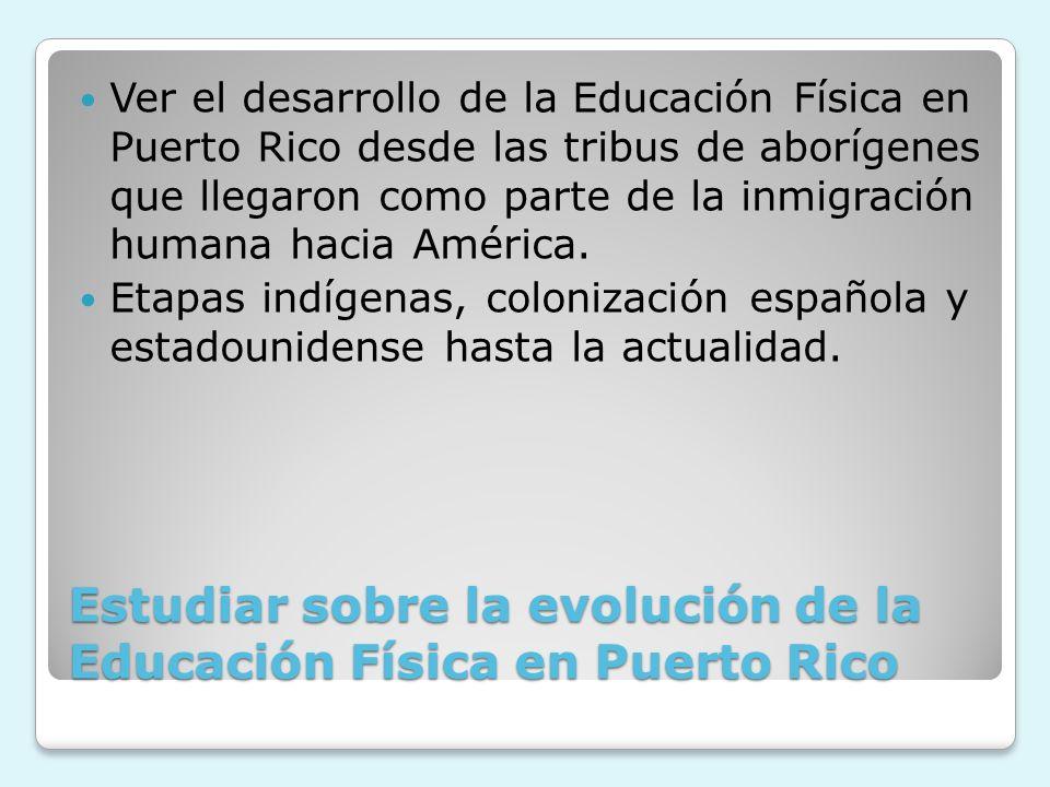 Estudiar sobre la evolución de la Educación Física en Puerto Rico Ver el desarrollo de la Educación Física en Puerto Rico desde las tribus de aborígen