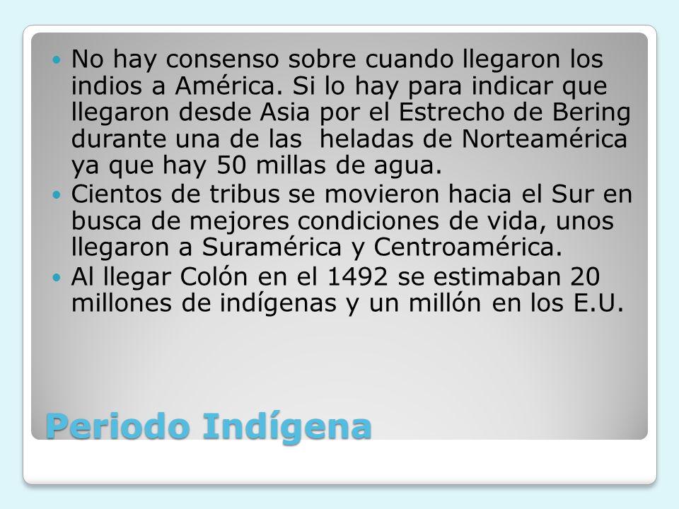 Periodo Indígena No hay consenso sobre cuando llegaron los indios a América. Si lo hay para indicar que llegaron desde Asia por el Estrecho de Bering
